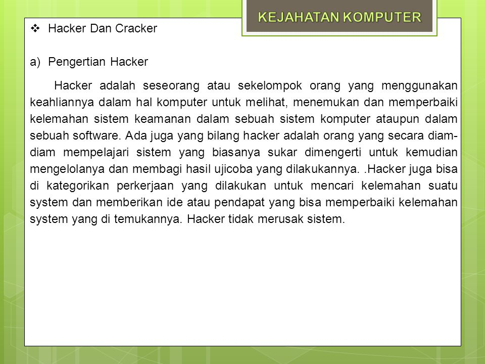  Hacker Dan Cracker a)Pengertian Hacker Hacker adalah seseorang atau sekelompok orang yang menggunakan keahliannya dalam hal komputer untuk melihat,