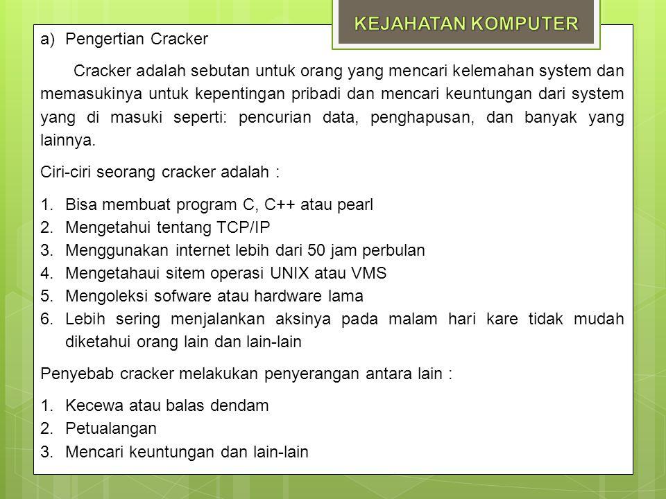 a)Pengertian Cracker Cracker adalah sebutan untuk orang yang mencari kelemahan system dan memasukinya untuk kepentingan pribadi dan mencari keuntungan