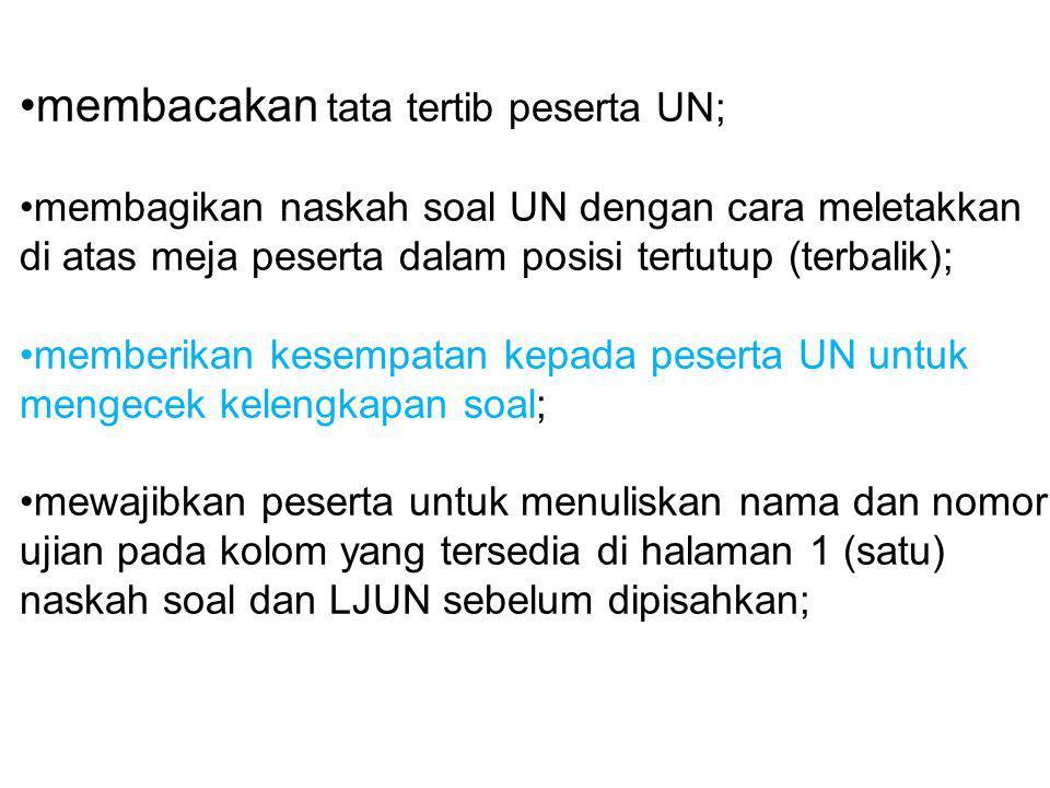 membacakan tata tertib peserta UN; membagikan naskah soal UN dengan cara meletakkan di atas meja peserta dalam posisi tertutup (terbalik); memberikan
