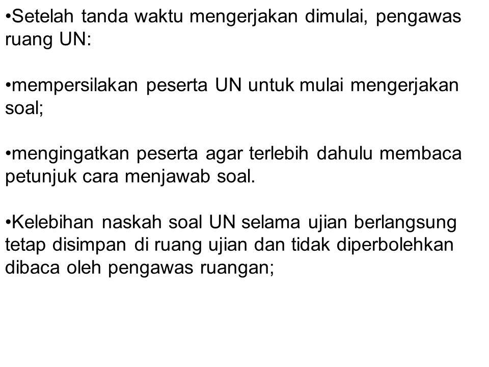 Setelah tanda waktu mengerjakan dimulai, pengawas ruang UN: mempersilakan peserta UN untuk mulai mengerjakan soal; mengingatkan peserta agar terlebih