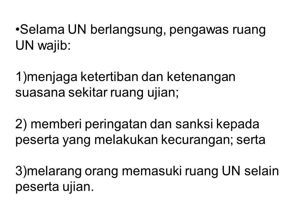 Selama UN berlangsung, pengawas ruang UN wajib: 1)menjaga ketertiban dan ketenangan suasana sekitar ruang ujian; 2) memberi peringatan dan sanksi kepa