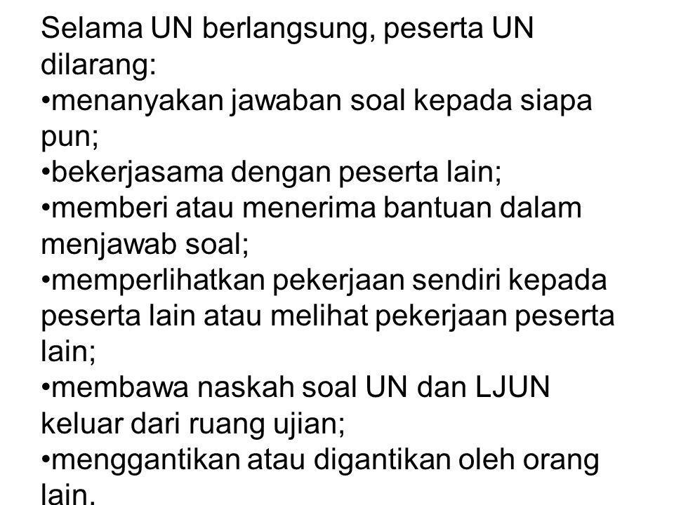 Selama UN berlangsung, peserta UN dilarang: menanyakan jawaban soal kepada siapa pun; bekerjasama dengan peserta lain; memberi atau menerima bantuan d