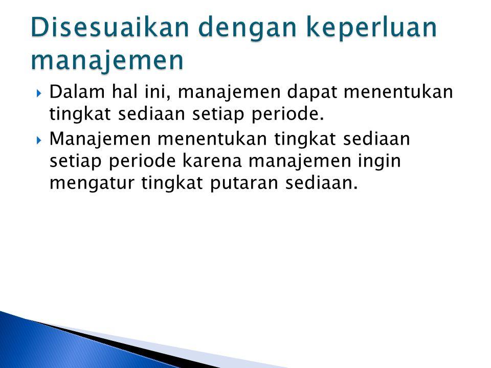  Dalam hal ini, manajemen dapat menentukan tingkat sediaan setiap periode.  Manajemen menentukan tingkat sediaan setiap periode karena manajemen ing