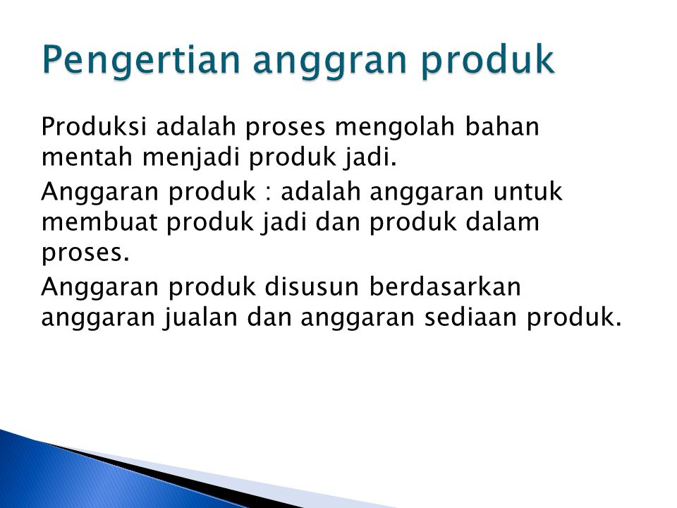 Produksi adalah proses mengolah bahan mentah menjadi produk jadi. Anggaran produk : adalah anggaran untuk membuat produk jadi dan produk dalam proses.