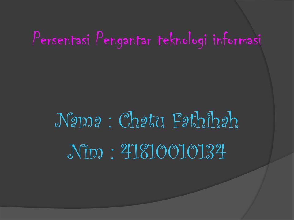 Persentasi Pengantar teknologi informasi Nama : Chatu Fathihah Nim : 41810010134