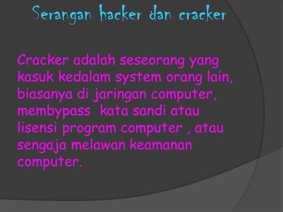 Serangan hacker dan cracker Cracker adalah seseorang yang kasuk kedalam system orang lain, biasanya di jaringan computer, membypass kata sandi atau li