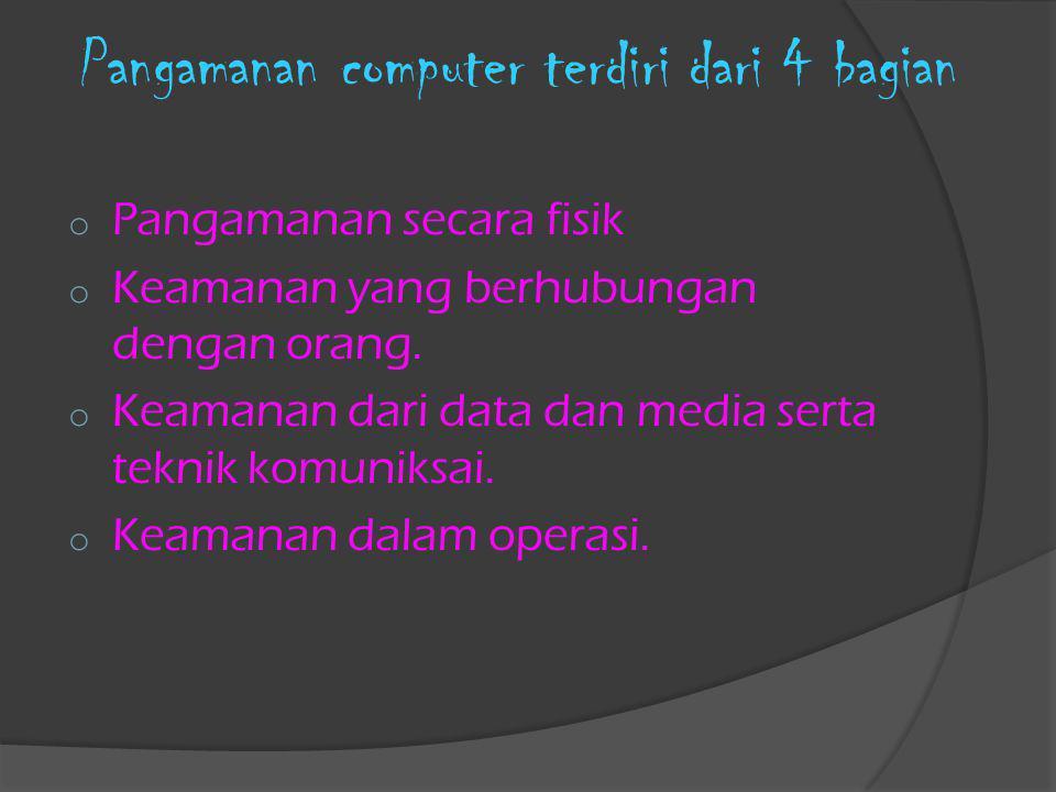 Pangamanan computer terdiri dari 4 bagian o Pangamanan secara fisik o Keamanan yang berhubungan dengan orang. o Keamanan dari data dan media serta tek