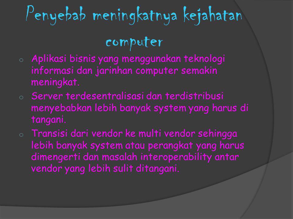 Penyebab meningkatnya kejahatan computer o Aplikasi bisnis yang menggunakan teknologi informasi dan jarinhan computer semakin meningkat. o Server terd