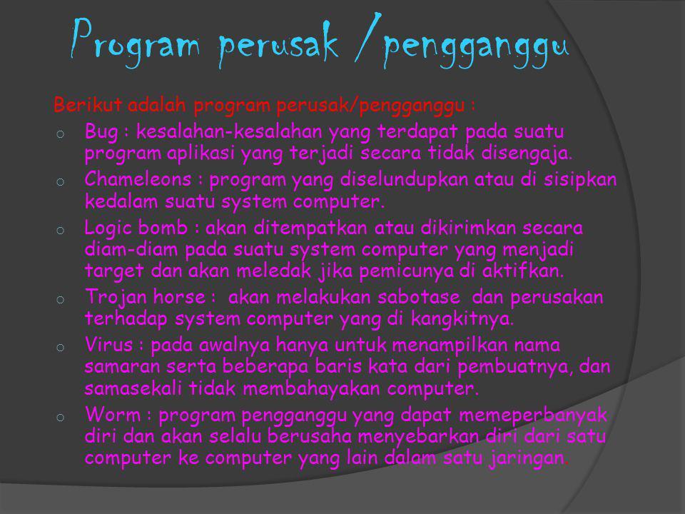 Program perusak /pengganggu Berikut adalah program perusak/pengganggu : o Bug : kesalahan-kesalahan yang terdapat pada suatu program aplikasi yang terjadi secara tidak disengaja.