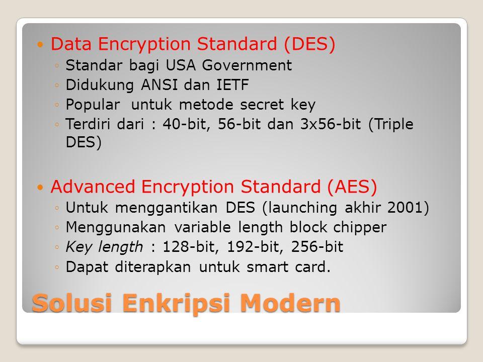 Solusi Enkripsi Modern Data Encryption Standard (DES) ◦Standar bagi USA Government ◦Didukung ANSI dan IETF ◦Popular untuk metode secret key ◦Terdiri dari : 40-bit, 56-bit dan 3x56-bit (Triple DES) Advanced Encryption Standard (AES) ◦Untuk menggantikan DES (launching akhir 2001) ◦Menggunakan variable length block chipper ◦Key length : 128-bit, 192-bit, 256-bit ◦Dapat diterapkan untuk smart card.