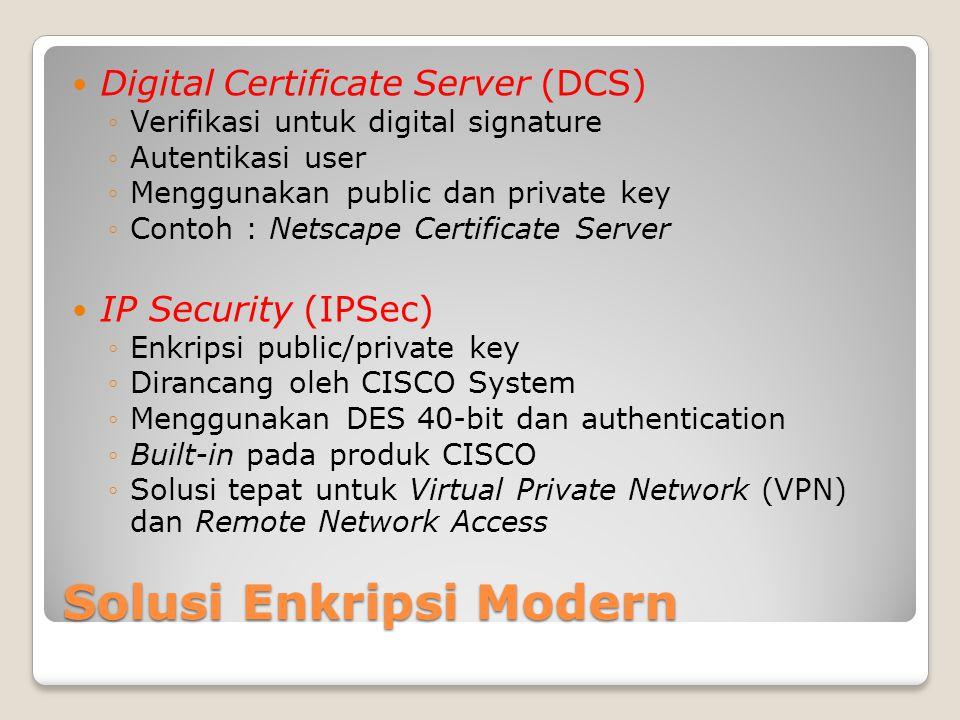 Solusi Enkripsi Modern Digital Certificate Server (DCS) ◦Verifikasi untuk digital signature ◦Autentikasi user ◦Menggunakan public dan private key ◦Contoh : Netscape Certificate Server IP Security (IPSec) ◦Enkripsi public/private key ◦Dirancang oleh CISCO System ◦Menggunakan DES 40-bit dan authentication ◦Built-in pada produk CISCO ◦Solusi tepat untuk Virtual Private Network (VPN) dan Remote Network Access
