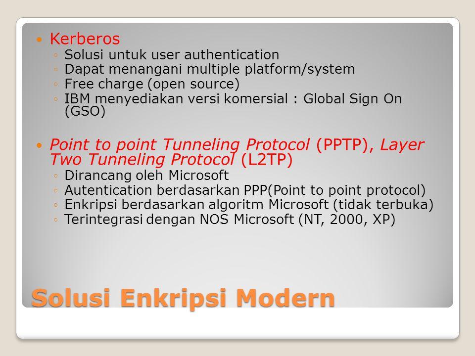 Solusi Enkripsi Modern Kerberos ◦Solusi untuk user authentication ◦Dapat menangani multiple platform/system ◦Free charge (open source) ◦IBM menyediakan versi komersial : Global Sign On (GSO) Point to point Tunneling Protocol (PPTP), Layer Two Tunneling Protocol (L2TP) ◦Dirancang oleh Microsoft ◦Autentication berdasarkan PPP(Point to point protocol) ◦Enkripsi berdasarkan algoritm Microsoft (tidak terbuka) ◦Terintegrasi dengan NOS Microsoft (NT, 2000, XP)