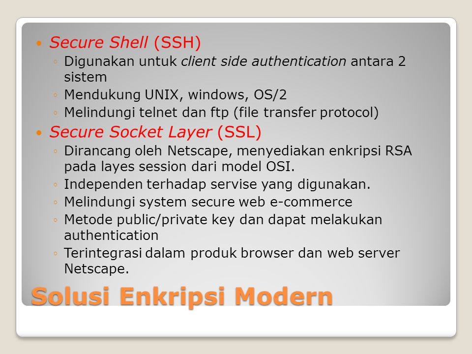Solusi Enkripsi Modern Secure Shell (SSH) ◦Digunakan untuk client side authentication antara 2 sistem ◦Mendukung UNIX, windows, OS/2 ◦Melindungi telnet dan ftp (file transfer protocol) Secure Socket Layer (SSL) ◦Dirancang oleh Netscape, menyediakan enkripsi RSA pada layes session dari model OSI.