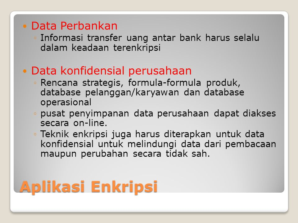 Aplikasi Enkripsi Data Perbankan ◦Informasi transfer uang antar bank harus selalu dalam keadaan terenkripsi Data konfidensial perusahaan ◦Rencana strategis, formula-formula produk, database pelanggan/karyawan dan database operasional ◦pusat penyimpanan data perusahaan dapat diakses secara on-line.