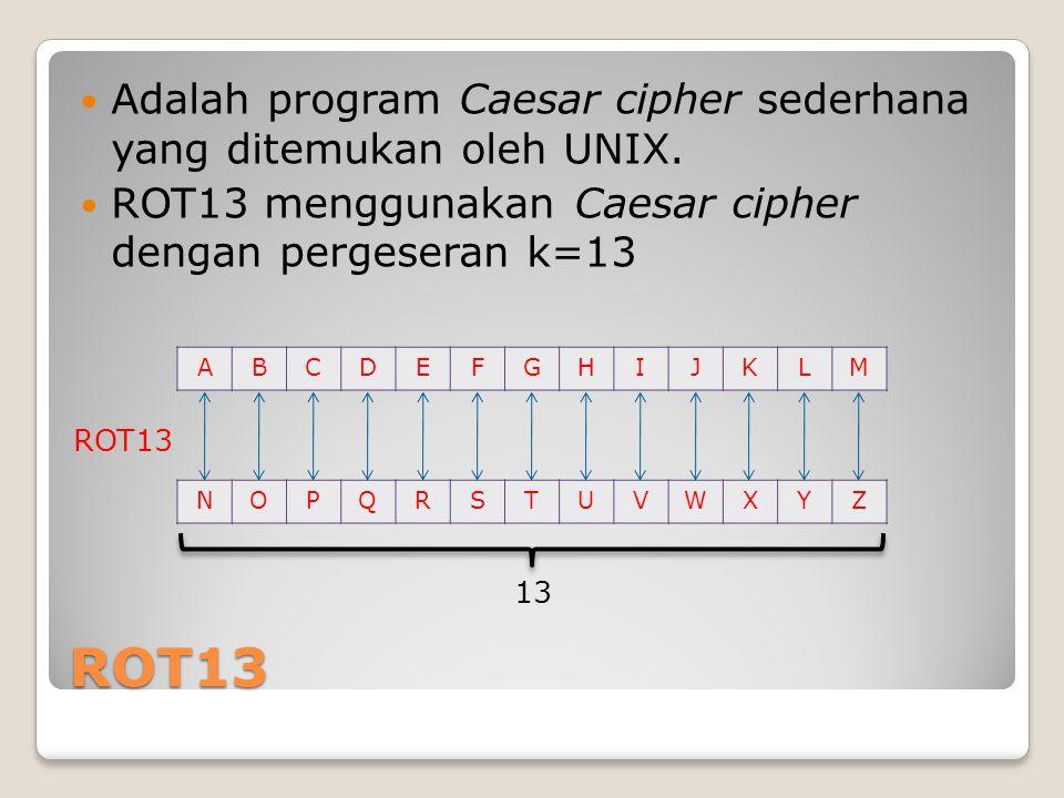 ROT13 Adalah program Caesar cipher sederhana yang ditemukan oleh UNIX. ROT13 menggunakan Caesar cipher dengan pergeseran k=13 ABCDEFGHIJKLM NOPQRSTUVW