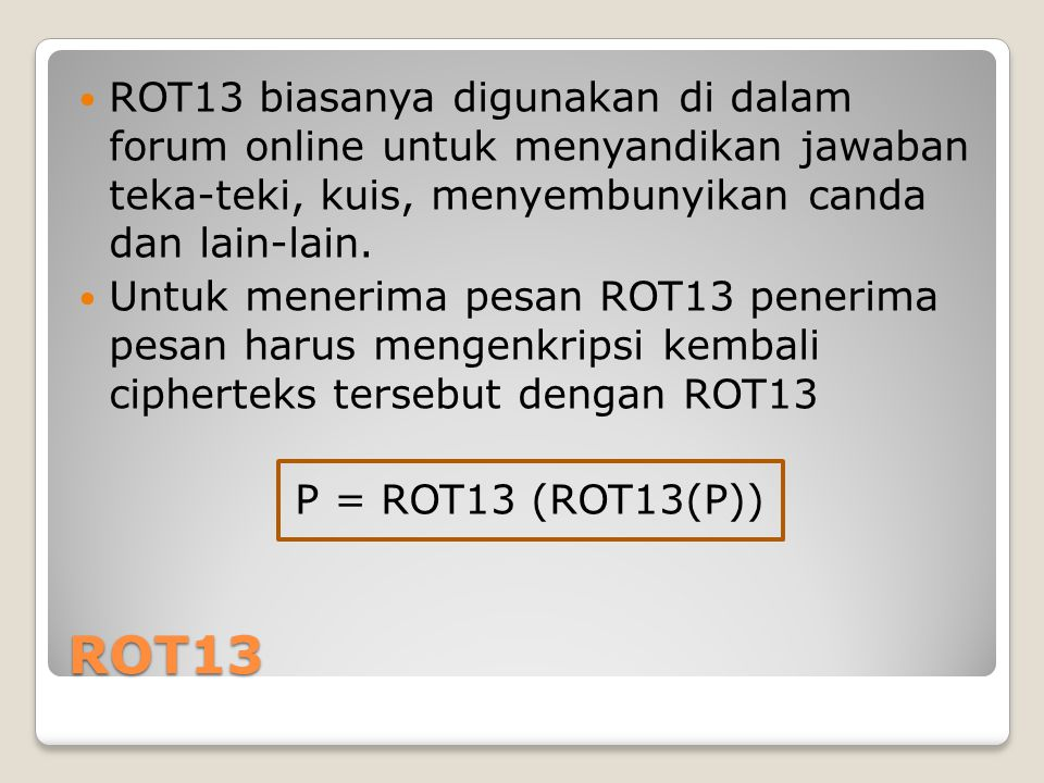 ROT13 ROT13 biasanya digunakan di dalam forum online untuk menyandikan jawaban teka-teki, kuis, menyembunyikan canda dan lain-lain.