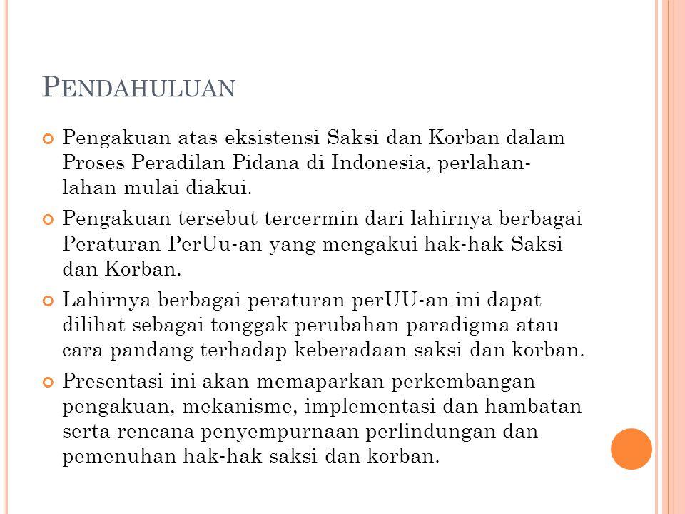 P ENDAHULUAN Pengakuan atas eksistensi Saksi dan Korban dalam Proses Peradilan Pidana di Indonesia, perlahan- lahan mulai diakui.