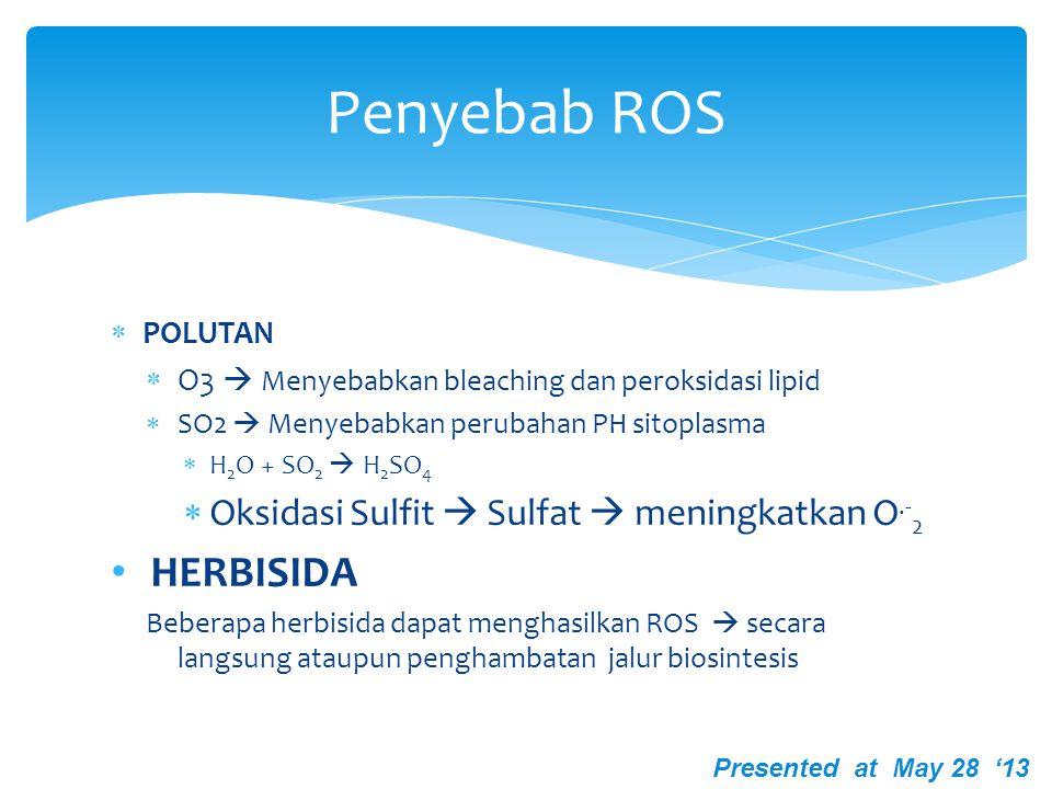 PENYEBAB ROS  LOGAM BERAT  Fe  Mengkatalisis hidroksil radikal dan oksigen toksik  CU 2+  Lipid Peroxidation  Bleaching  Penurunan kalase endogen  Cadmium (Cd)  Menurunkan klorofil  Menginduksi lipoxygenase –I SOD dan CAT Presented at May 28 '13