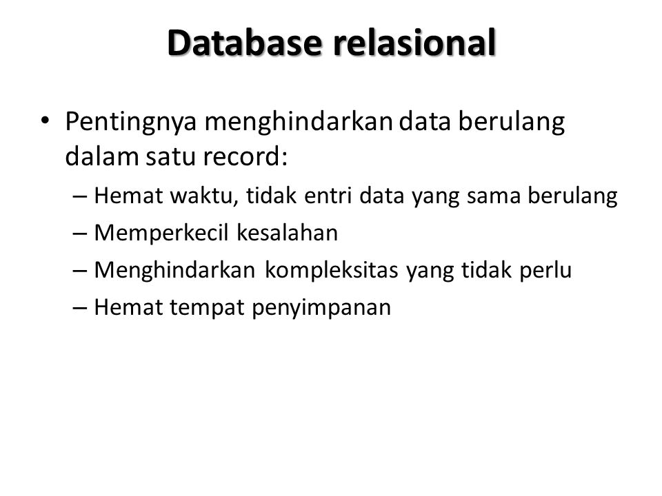 Database relasional Pentingnya menghindarkan data berulang dalam satu record: – Hemat waktu, tidak entri data yang sama berulang – Memperkecil kesalah