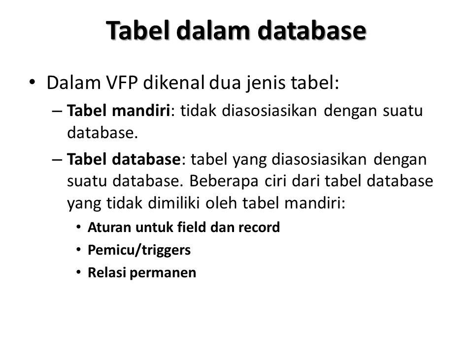 Tabel dalam database Dalam VFP dikenal dua jenis tabel: – Tabel mandiri: tidak diasosiasikan dengan suatu database. – Tabel database: tabel yang diaso