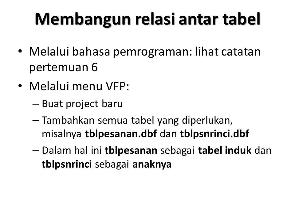 Membangun relasi antar tabel Melalui bahasa pemrograman: lihat catatan pertemuan 6 Melalui menu VFP: – Buat project baru – Tambahkan semua tabel yang