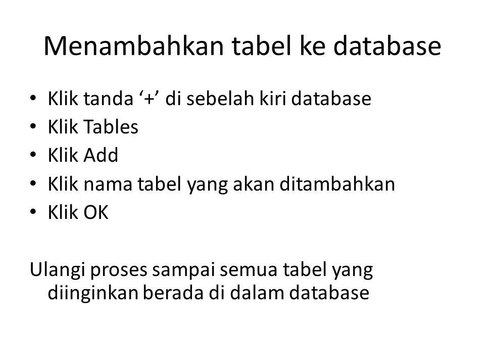 Menambahkan tabel ke database Klik tanda '+' di sebelah kiri database Klik Tables Klik Add Klik nama tabel yang akan ditambahkan Klik OK Ulangi proses