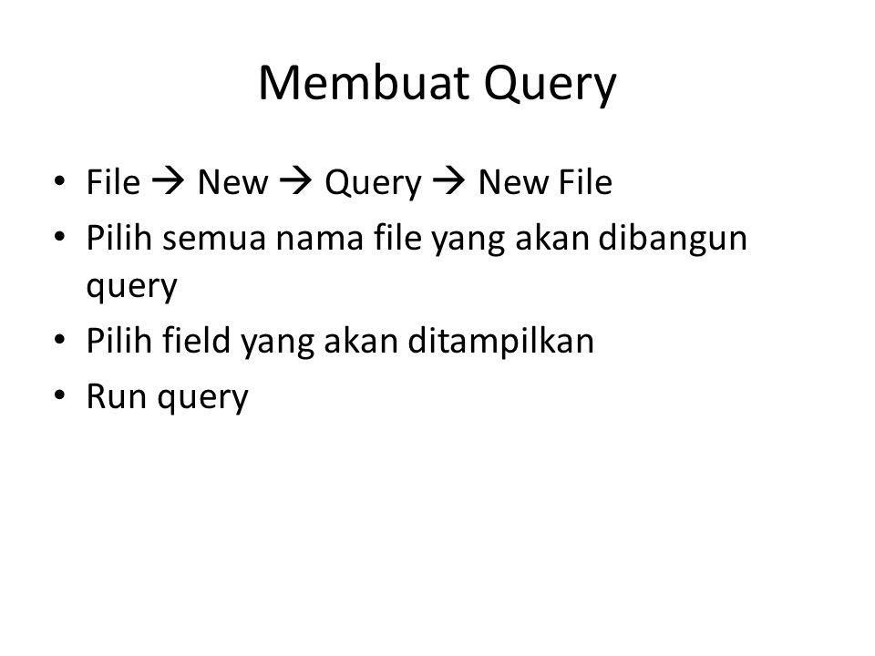Membuat Query File  New  Query  New File Pilih semua nama file yang akan dibangun query Pilih field yang akan ditampilkan Run query