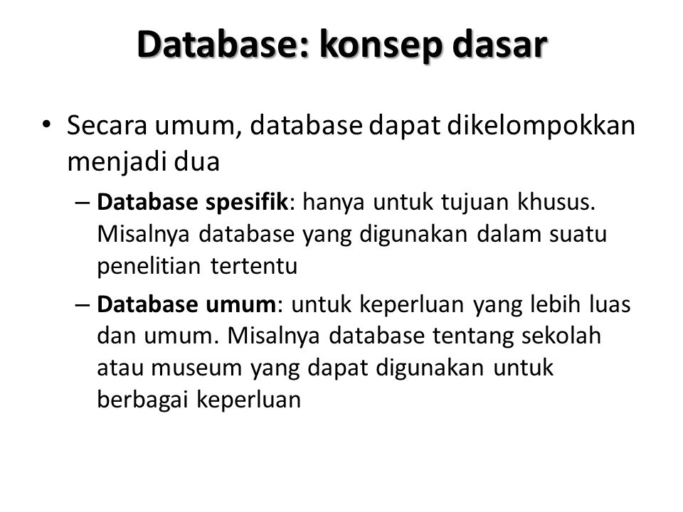 Database: konsep dasar Secara umum, database dapat dikelompokkan menjadi dua – Database spesifik: hanya untuk tujuan khusus. Misalnya database yang di