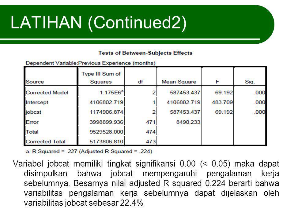 LATIHAN (Continued2) Variabel jobcat memiliki tingkat signifikansi 0.00 (< 0.05) maka dapat disimpulkan bahwa jobcat mempengaruhi pengalaman kerja seb