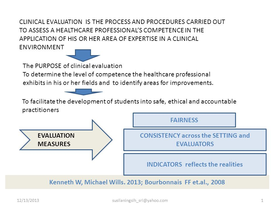 CLINICAL EVALUATION IS THE PROCESS AND PROCEDURES CARRIED OUT TO ASSESS A HEALTHCARE PROFESSIONAL'S COMPETENCE IN THE APPLICATION OF HIS OR HER AREA OF EXPERTISE IN A CLINICAL ENVIRONMENT The PURPOSE of clinical evaluation To determine the level of competence the healthcare professional exhibits in his or her fields and to identify areas for improvements.