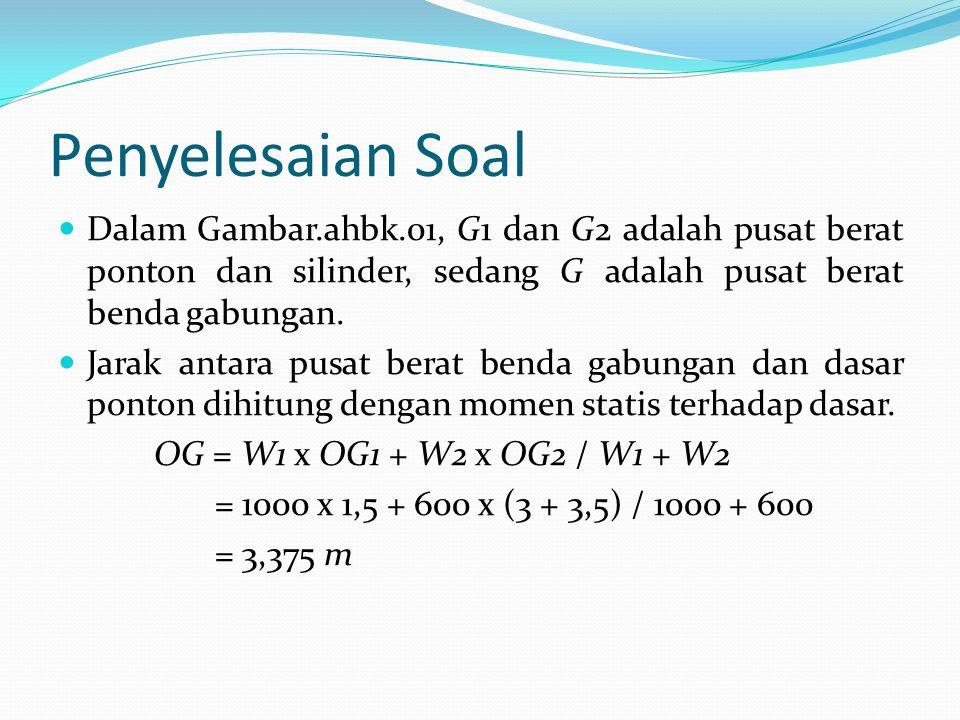 Penyelesaian Soal Momen inersia tampang ponton yang terpotong muka air : I0 = 1/12 x L x B 3 = 1/12 x 13 x 10 3 = 1083,3333 m 4 Volume air yang dipindahkan : V = L x B x d = 13 x 10 x 1,23 = 159,9 m 3 Tinggi metasentrum : BM = I0 / V = 1083,3333 / 159,9 = 6,775 m