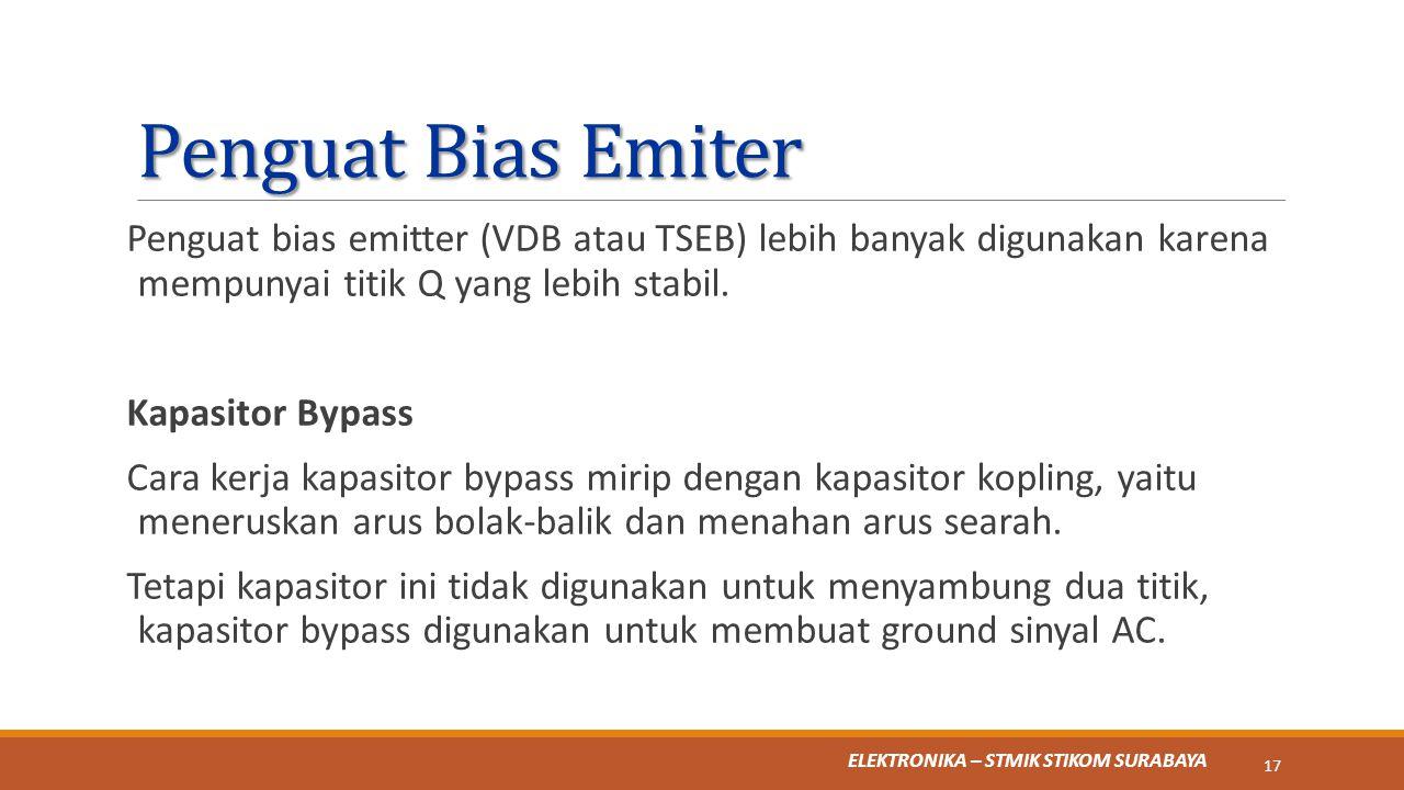 ELEKTRONIKA – STMIK STIKOM SURABAYA Penguat Bias Emiter Penguat bias emitter (VDB atau TSEB) lebih banyak digunakan karena mempunyai titik Q yang lebi