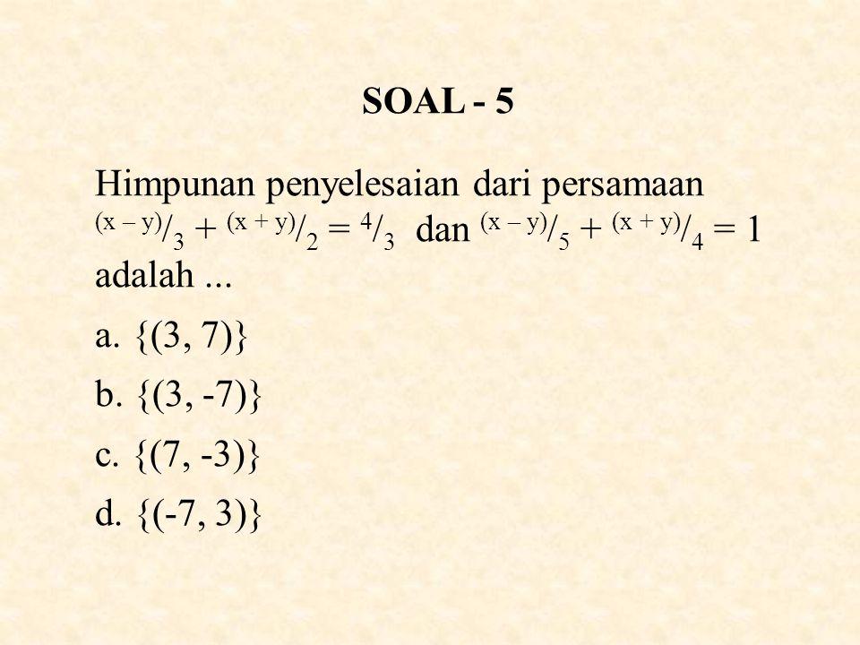 SOAL - 5 Himpunan penyelesaian dari persamaan (x – y) / 3 + (x + y) / 2 = 4 / 3 dan (x – y) / 5 + (x + y) / 4 = 1 adalah...