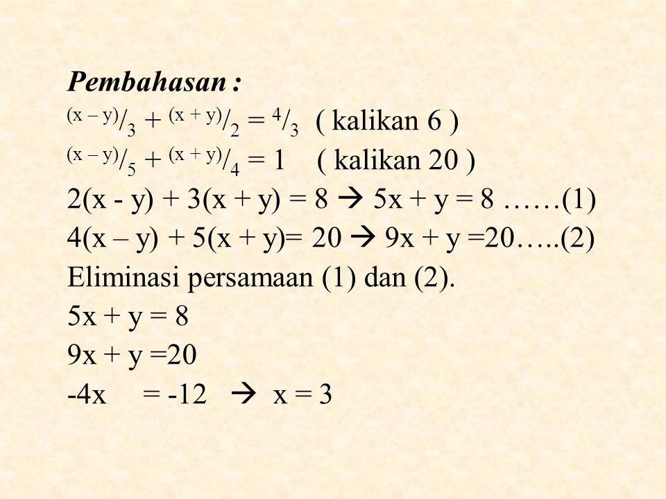 Pembahasan : (x – y) / 3 + (x + y) / 2 = 4 / 3 ( kalikan 6 ) (x – y) / 5 + (x + y) / 4 = 1 ( kalikan 20 ) 2(x - y) + 3(x + y) = 8  5x + y = 8 ……(1) 4(x – y) + 5(x + y)= 20  9x + y =20…..(2) Eliminasi persamaan (1) dan (2).