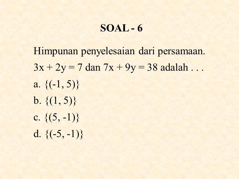SOAL - 6 Himpunan penyelesaian dari persamaan.3x + 2y = 7 dan 7x + 9y = 38 adalah...