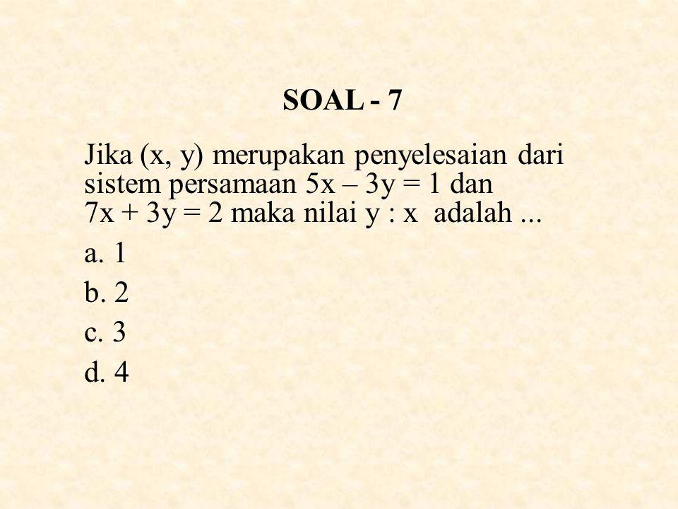 SOAL - 7 Jika (x, y) merupakan penyelesaian dari sistem persamaan 5x – 3y = 1 dan 7x + 3y = 2 maka nilai y : x adalah...