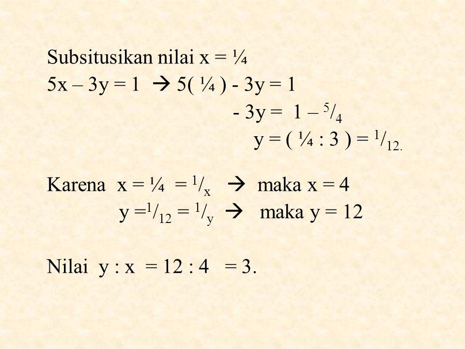Subsitusikan nilai x = ¼ 5x – 3y = 1  5( ¼ ) - 3y = 1 - 3y = 1 – 5 / 4 y = ( ¼ : 3 ) = 1 / 12.