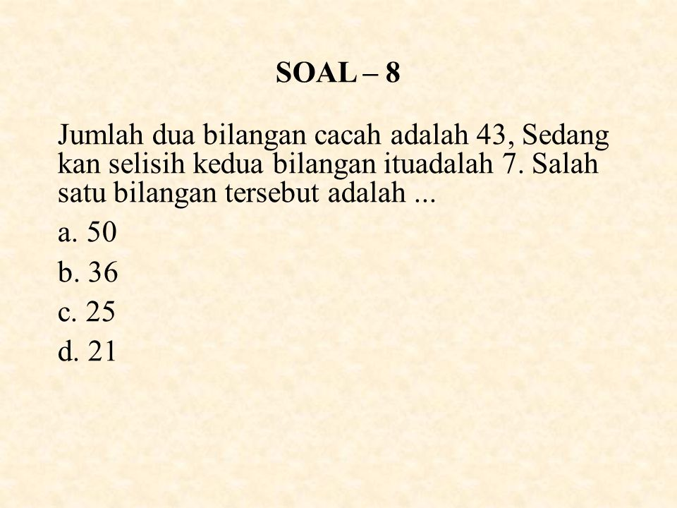 SOAL – 8 Jumlah dua bilangan cacah adalah 43, Sedang kan selisih kedua bilangan ituadalah 7.
