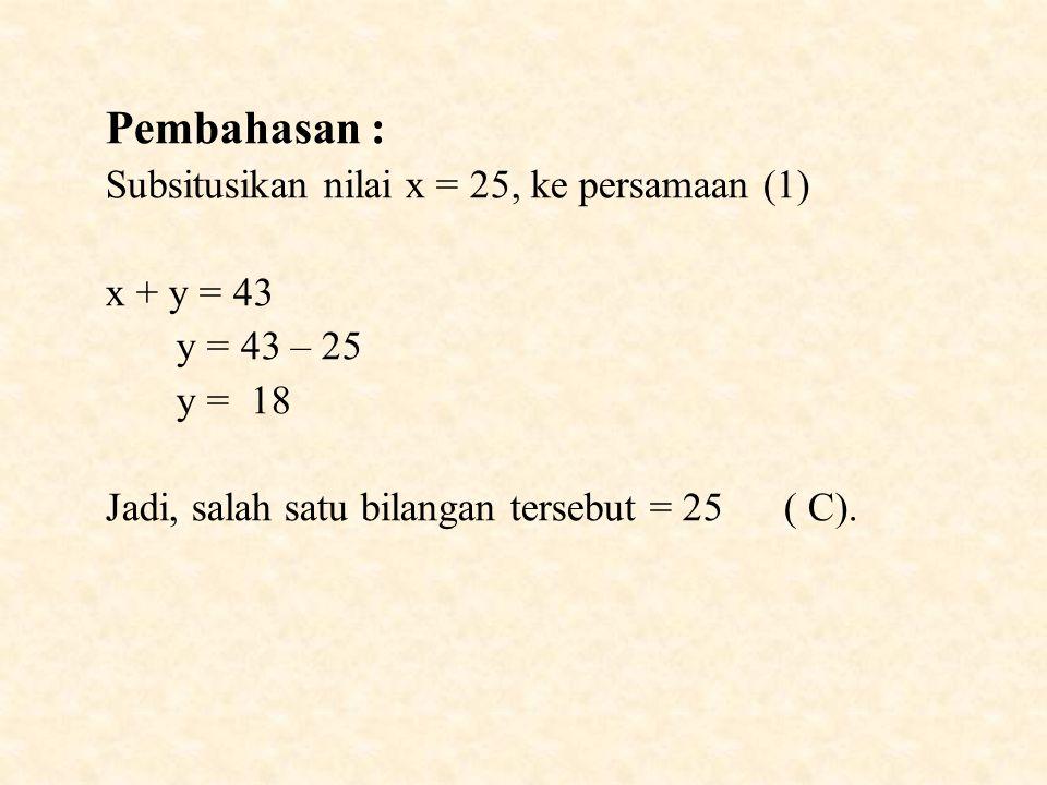 Pembahasan : Subsitusikan nilai x = 25, ke persamaan (1) x + y = 43 y = 43 – 25 y = 18 Jadi, salah satu bilangan tersebut = 25 ( C).