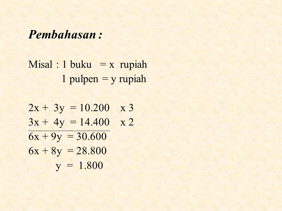Pembahasan : Misal : 1 buku = x rupiah 1 pulpen = y rupiah 2x + 3y = 10.200 x 3 3x + 4y = 14.400 x 2 6x + 9y = 30.600 6x + 8y = 28.800 y = 1.800