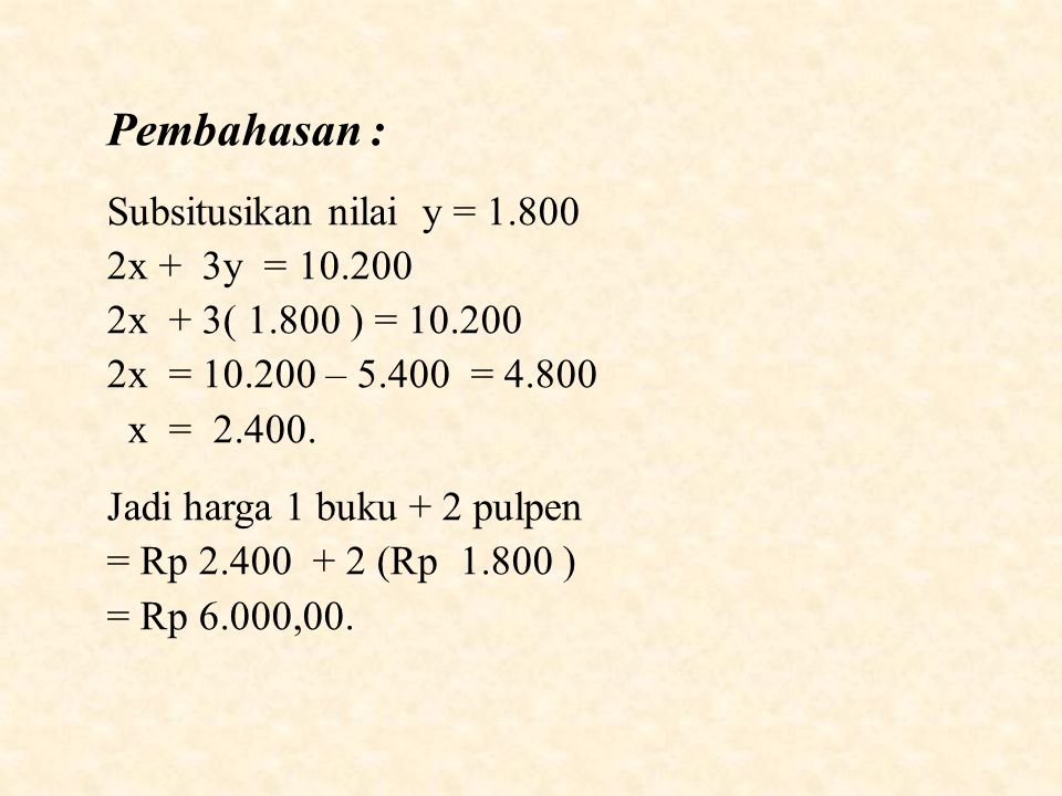 Pembahasan : Subsitusikan nilai y = 1.800 2x + 3y = 10.200 2x + 3( 1.800 ) = 10.200 2x = 10.200 – 5.400 = 4.800 x = 2.400.