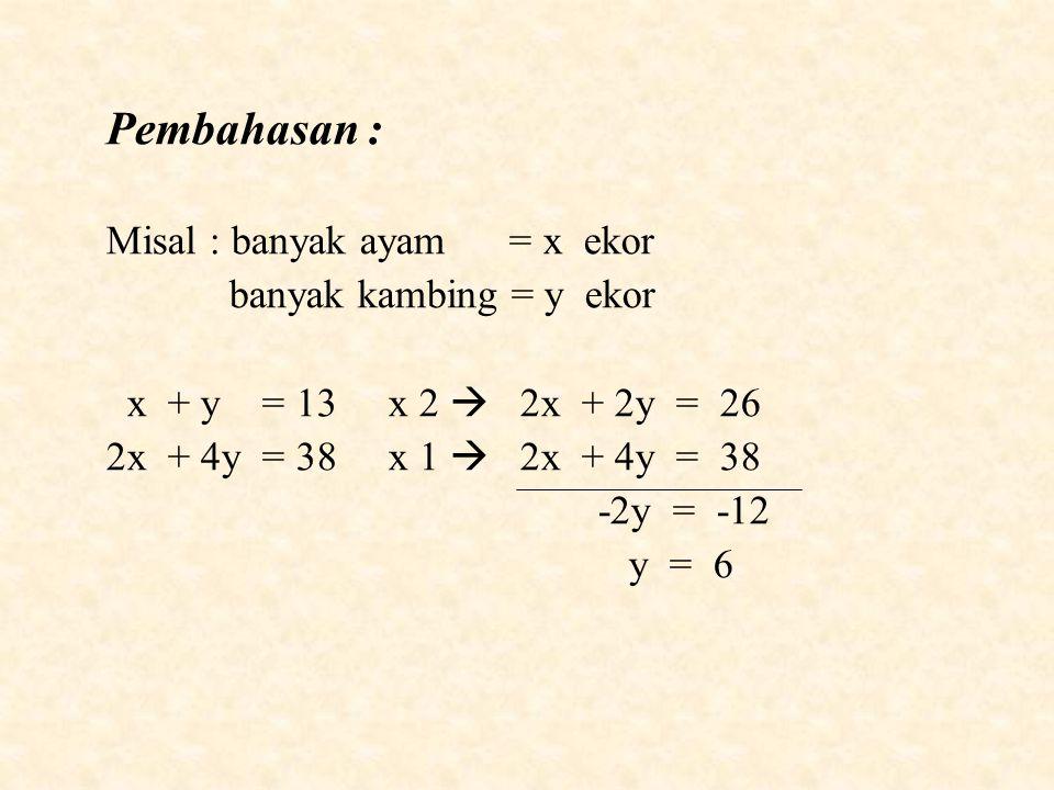 Pembahasan : Misal : banyak ayam = x ekor banyak kambing = y ekor x + y = 13 x 2  2x + 2y = 26 2x + 4y = 38 x 1  2x + 4y = 38 -2y = -12 y = 6