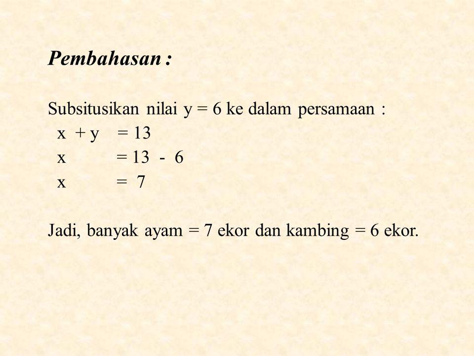 Pembahasan : Subsitusikan nilai y = 6 ke dalam persamaan : x + y = 13 x = 13 - 6 x = 7 Jadi, banyak ayam = 7 ekor dan kambing = 6 ekor.