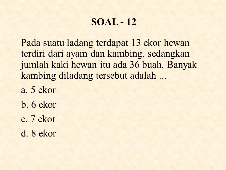 SOAL - 12 Pada suatu ladang terdapat 13 ekor hewan terdiri dari ayam dan kambing, sedangkan jumlah kaki hewan itu ada 36 buah.