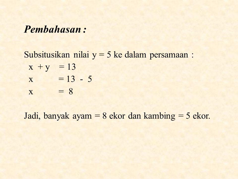 Pembahasan : Subsitusikan nilai y = 5 ke dalam persamaan : x + y = 13 x = 13 - 5 x = 8 Jadi, banyak ayam = 8 ekor dan kambing = 5 ekor.