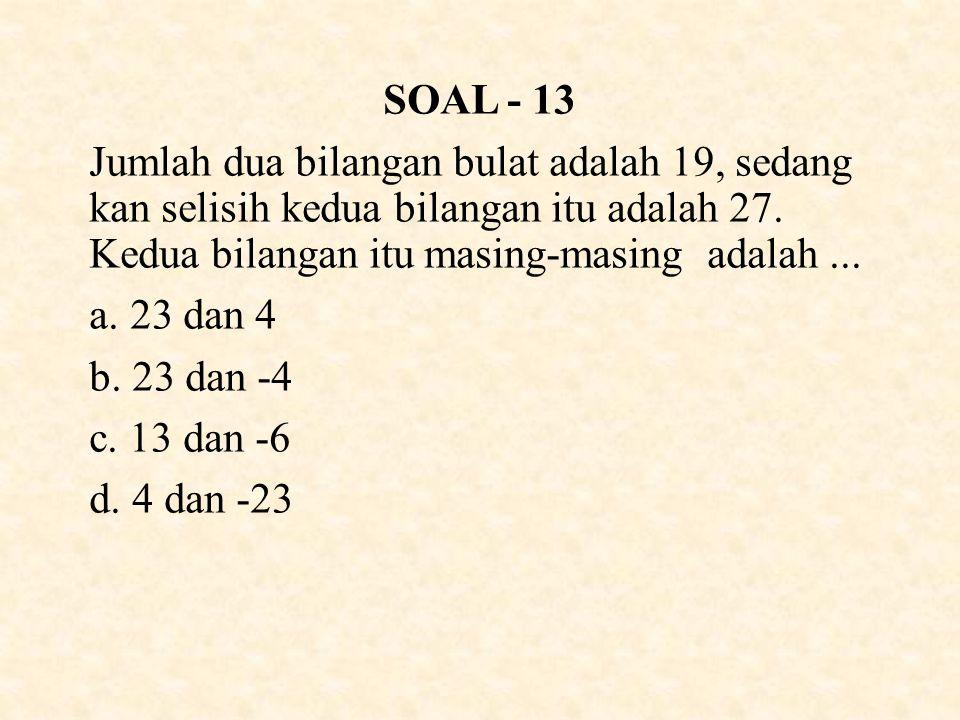 SOAL - 13 Jumlah dua bilangan bulat adalah 19, sedang kan selisih kedua bilangan itu adalah 27.