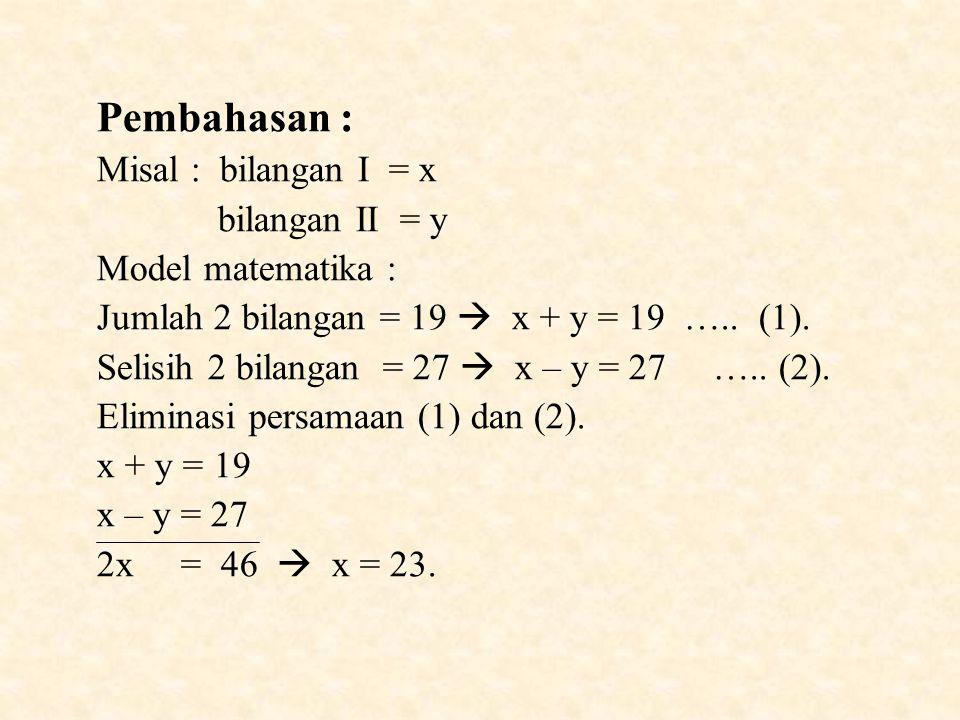 Pembahasan : Misal : bilangan I = x bilangan II = y Model matematika : Jumlah 2 bilangan = 19  x + y = 19 …..