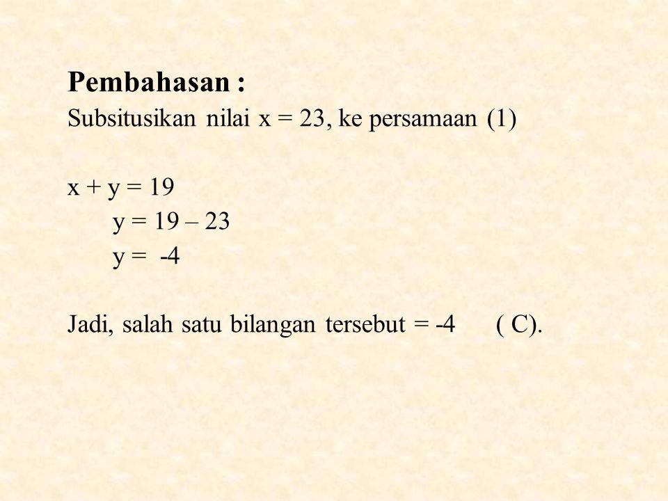 Pembahasan : Subsitusikan nilai x = 23, ke persamaan (1) x + y = 19 y = 19 – 23 y = -4 Jadi, salah satu bilangan tersebut = -4 ( C).