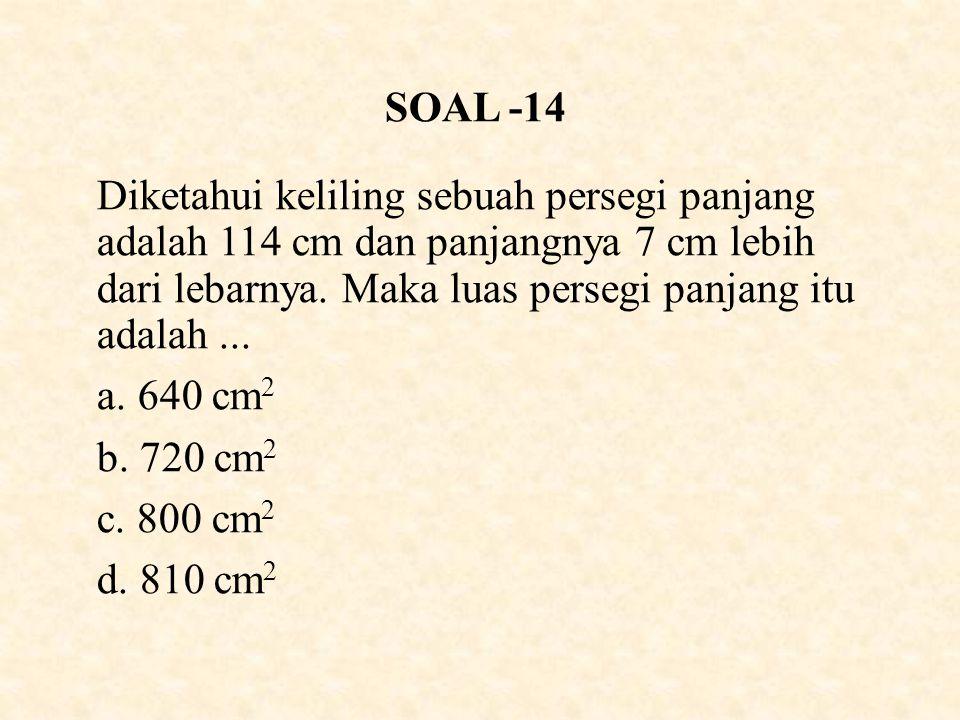 SOAL -14 Diketahui keliling sebuah persegi panjang adalah 114 cm dan panjangnya 7 cm lebih dari lebarnya.