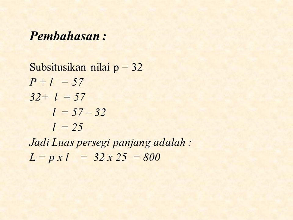 Pembahasan : Subsitusikan nilai p = 32 P + l = 57 32+ l = 57 l = 57 – 32 l = 25 Jadi Luas persegi panjang adalah : L = p x l = 32 x 25 = 800